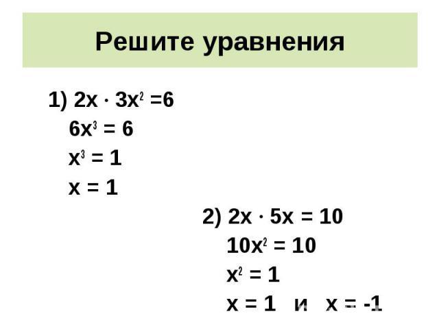 2х · 3х2 =6 2х · 3х2 =6 6х3 = 6 х3 = 1 х = 1 2) 2х · 5х = 10 10х2 = 10 х2 = 1 х = 1 и х = -1