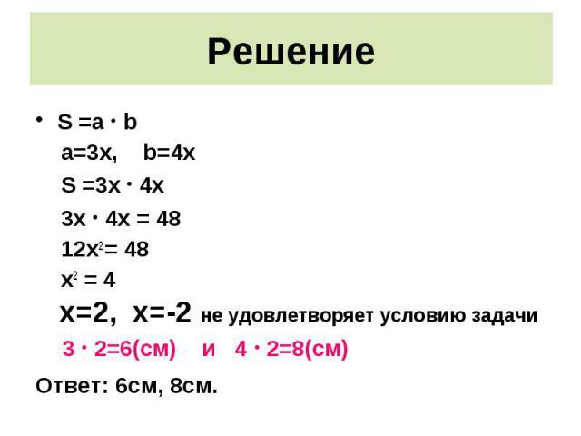 S =a · b S =a · b a=3x, b=4x S =3x · 4x 3x · 4x = 48 12x2 = 48 x2 = 4 x=2, x=-2 не удовлетворяет условию задачи 3 · 2=6(см) и 4 · 2=8(см) Ответ: 6см, 8см.