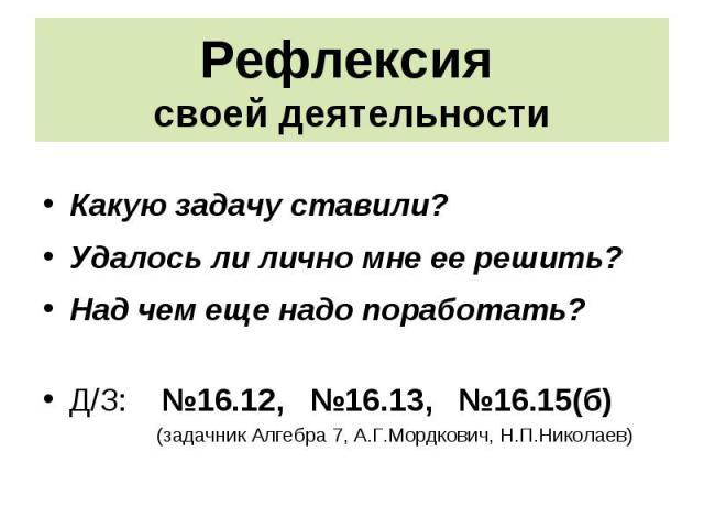 Какую задачу ставили? Какую задачу ставили? Удалось ли лично мне ее решить? Над чем еще надо поработать? Д/З: №16.12, №16.13, №16.15(б) (задачник Алгебра 7, А.Г.Мордкович, Н.П.Николаев)
