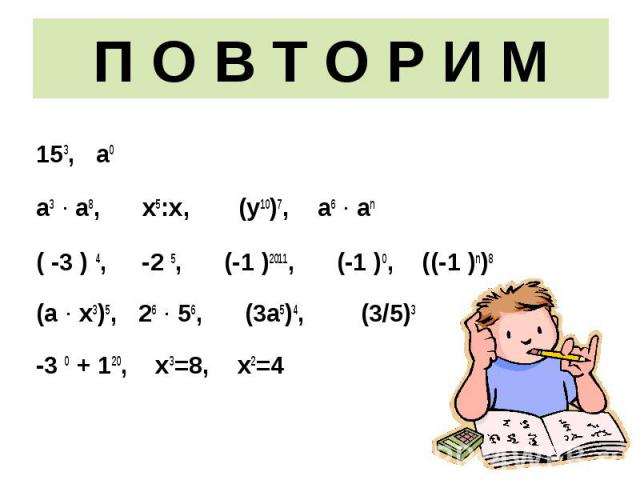 153, а0 153, а0 а3 · а8, х5:х, (у10)7, а6 · аn ( -3 ) 4, -2 5, (-1 )2011, (-1 )0, ((-1 )n)8 (а · х3)5, 26 · 56, (3а5)4, (3/5)3 -3 0 + 120, х3=8, х2=4