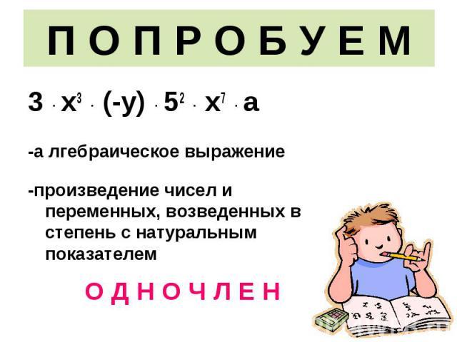 3 · х3 · (-у) · 52 · х7 · а 3 · х3 · (-у) · 52 · х7 · а -а лгебраическое выражение -произведение чисел и переменных, возведенных в степень с натуральным показателем О Д Н О Ч Л Е Н