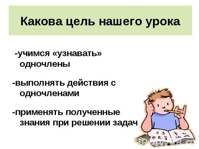 -учимся «узнавать» одночлены -учимся «узнавать» одночлены -выполнять действия с одночленами -применять полученные знания при решении задач