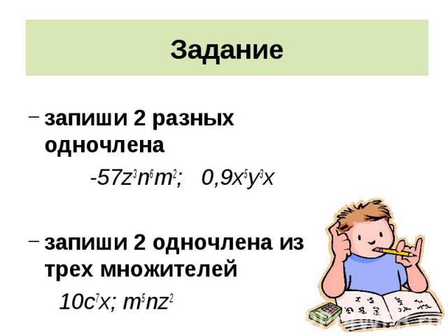 запиши 2 разных одночлена запиши 2 разных одночлена -57z3n6m2; 0,9х5у3х запиши 2 одночлена из трех множителей 10с7х; m5nz2
