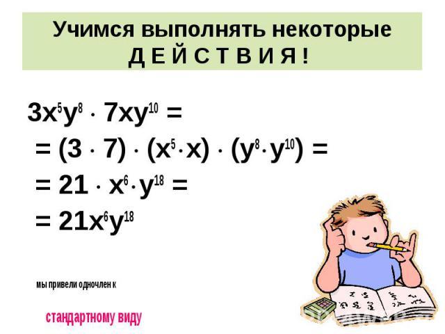 3х5у8 · 7ху10 = = (3 · 7) · (х5 · х) · (у8 · у10) = = 21 · х6 · у18 = = 21х6у18 мы привели одночлен к стандартному виду