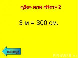 3 м = 300 см. 3 м = 300 см.