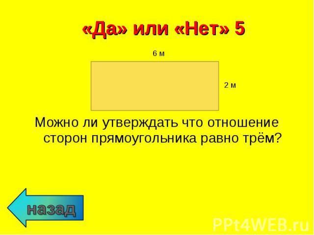 Можно ли утверждать что отношение сторон прямоугольника равно трём? Можно ли утверждать что отношение сторон прямоугольника равно трём?
