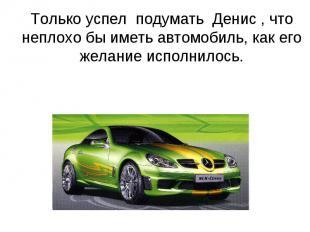 Только успел подумать Денис , что неплохо бы иметь автомобиль, как его желание и