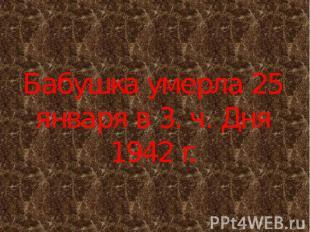 Бабушка умерла 25 января в 3. ч. Дня 1942 г.
