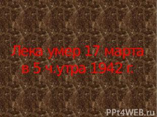 Лека умер 17 марта в 5 ч.утра 1942 г.