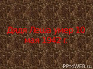 Дядя Леша умер 10 мая 1942 г.