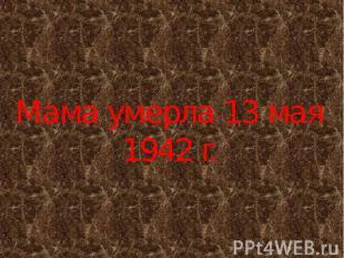 Мама умерла 13 мая 1942 г.
