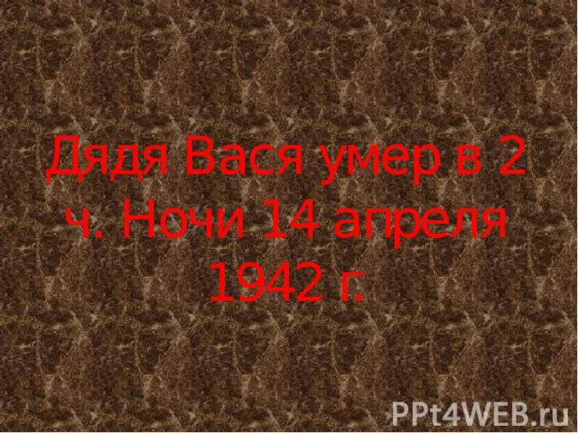 Дядя Вася умер в 2 ч. Ночи 14 апреля 1942 г.