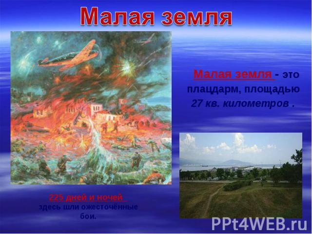 Малая земля - это плацдарм, площадью 27 кв. километров .