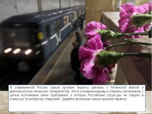 В современной России самые громкие теракты связаны с Чеченской войной и деятельн