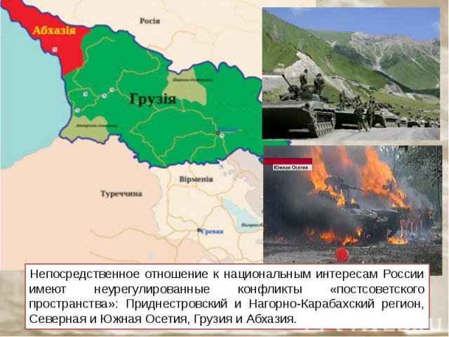 Непосредственное отношение к национальным интересам России имеют неурегулированные конфликты «постсоветского пространства»: Приднестровский и Нагорно-Карабахский регион, Северная и Южная Осетия, Грузия и Абхазия.