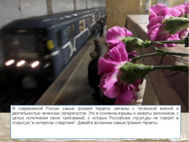 """В современной России самые громкие теракты связаны с Чеченской войной и деятельностью чеченских сепаратистов. Это в основном взрывы и захваты заложников, с целью исполнения своих требований, о которых Российские структуры не говорят в открытую """"…"""