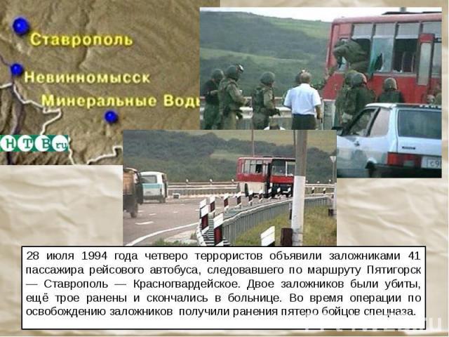 28 июля 1994 года четверо террористов объявили заложниками 41 пассажира рейсового автобуса, следовавшего по маршруту Пятигорск — Ставрополь — Красногвардейское. Двое заложников были убиты, ещё трое ранены и скончались в больнице. Во время операции п…