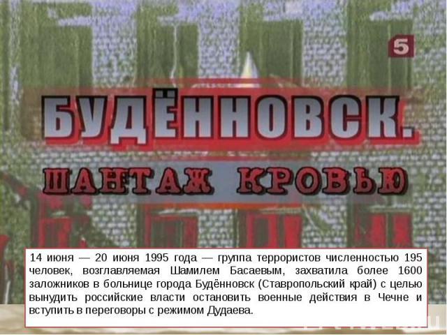 14 июня — 20 июня 1995 года — группа террористов численностью 195 человек, возглавляемая Шамилем Басаевым, захватила более 1600 заложников в больнице города Будённовск (Ставропольский край) с целью вынудить российские власти остановить военные дейст…