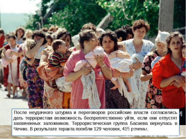 После неудачного штурма и переговоров российские власти согласились дать террористам возможность беспрепятственно уйти, если они отпустят захваченных заложников. Террористическая группа Басаева вернулась в Чечню. В результате теракта погибли 129 чел…