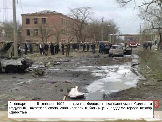9 января — 15 января 1996 — группа боевиков, возглавляемая Салманом Радуевым, захватила около 2000 человек в больнице и роддоме города Кизляр (Дагестан). 9 января — 15 января 1996 — группа боевиков, возглавляемая Салманом Радуевым, захватила около 2…