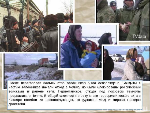 После переговоров большинство заложников было освобождено. Бандиты с частью заложников начали отход в Чечню, но были блокированы российскими войсками в районе села Первомайское, откуда под покровом темноты прорвались в Чечню. В общей сложности в рез…