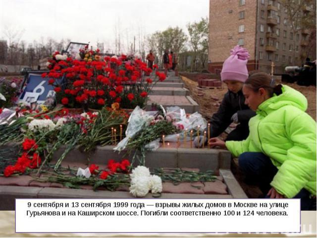 9 сентября и 13 сентября 1999 года — взрывы жилых домов в Москве на улице Гурьянова и на Каширском шоссе. Погибли соответственно 100 и 124 человека.