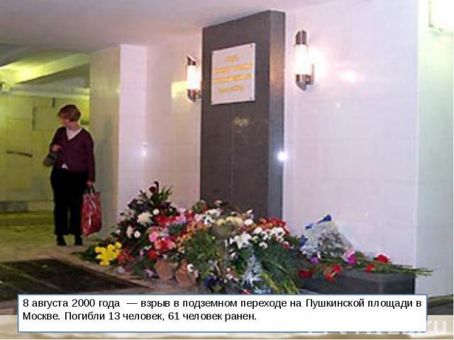 8 августа 2000 года — взрыв в подземном переходе на Пушкинской площади в Москве. Погибли 13 человек, 61 человек ранен.
