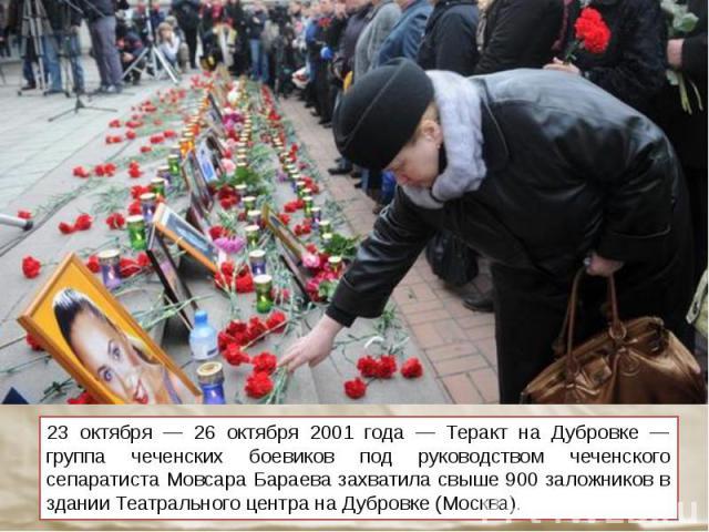 23 октября — 26 октября 2001 года — Теракт на Дубровке — группа чеченских боевиков под руководством чеченского сепаратиста Мовсара Бараева захватила свыше 900 заложников в здании Театрального центра на Дубровке (Москва).