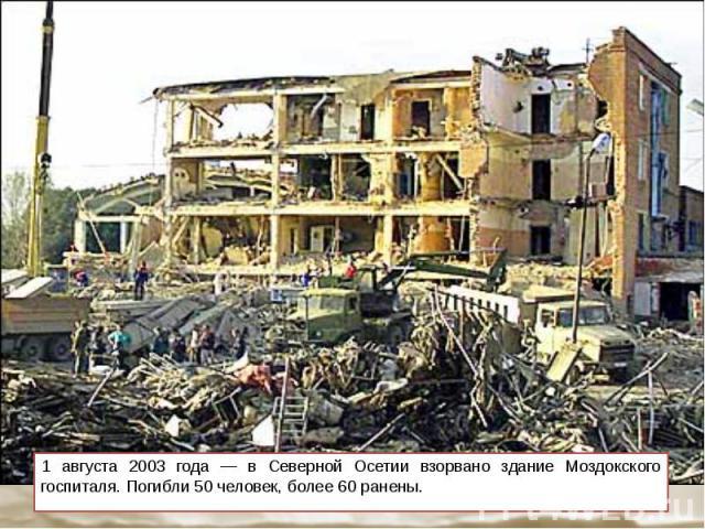 1 августа 2003 года — в Северной Осетии взорвано здание Моздокского госпиталя. Погибли 50 человек, более 60 ранены. 1 августа 2003 года — в Северной Осетии взорвано здание Моздокского госпиталя. Погибли 50 человек, более 60 ранены.