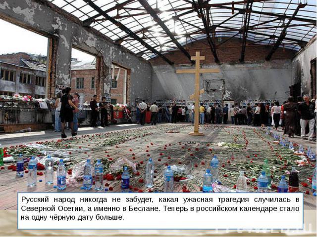 Русский народ никогда не забудет, какая ужасная трагедия случилась в Северной Осетии, а именно в Беслане. Теперь в российском календаре стало на одну чёрную дату больше. Русский народ никогда не забудет, какая ужасная трагедия случилась в Северной О…