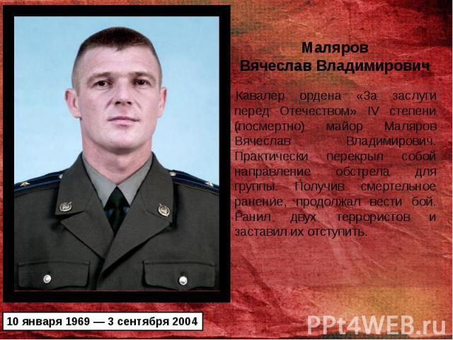 Кавалер ордена «3а заслуги перед Отечеством» IV степени (посмертно) майор Маляров Вячеслав Владимирович. Практически перекрыл собой направление обстрела для группы. Получив смертельное ранение, продолжал вести бой. Ранил двух террористов и заставил …