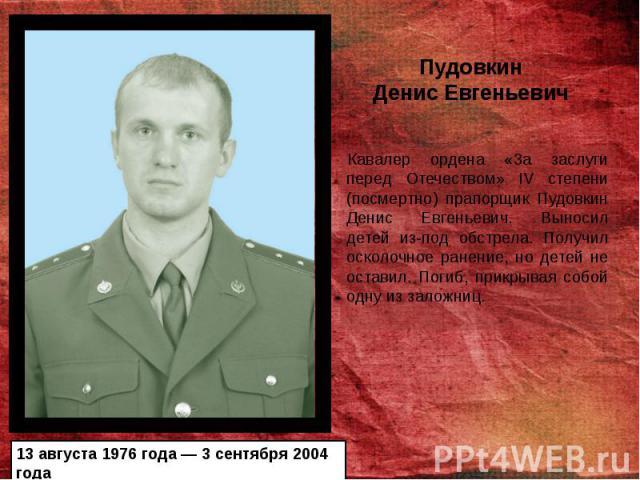 Кавалер ордена «3а заслуги перед Отечеством» IV степени (посмертно) прапорщик Пудовкин Денис Евгеньевич. Выносил детей из-под обстрела. Получил осколочное ранение, но детей не оставил. Погиб, прикрывая собой одну из заложниц. Кавалер ордена «3а засл…