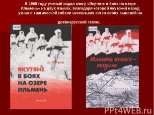 В 1968 году ученый издал книгу «Якутяне в боях на озере Ильмень» на двух языках,