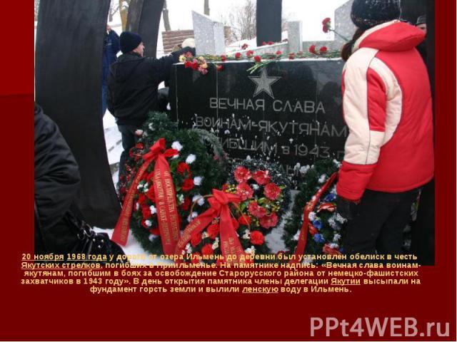 20 ноября1968 годау дороги от озера Ильмень до деревни был установлен обелиск в честьЯкутских стрелков, погибших в Приильменье. На памятнике надпись: «Вечная слава воинам-якутянам, погибшим в боях за освобождение Старорусского райо…