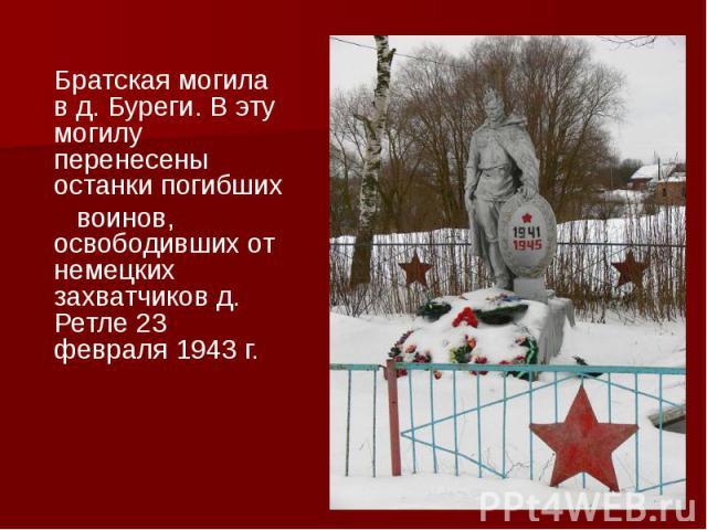 Братская могила в д. Буреги. В эту могилу перенесены останки погибших Братская могила в д. Буреги. В эту могилу перенесены останки погибших воинов, освободивших от немецких захватчиков д. Ретле 23 февраля 1943 г.