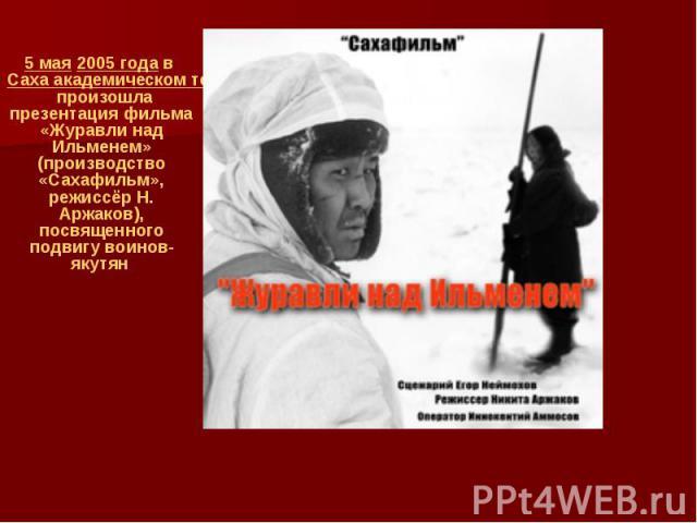 5 мая2005 годавСаха академическом театре им П.А.Ойунскогопроизошла презентация фильма «Журавли над Ильменем» (производство «Сахафильм», режиссёр Н. Аржаков), посвященного подвигу воинов-якутян 5 мая2005 года…