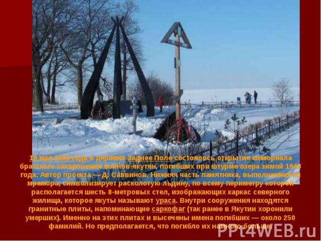 19 мая2000 годав деревнеЗаднее Полесостоялось открытие мемориала братского захоронения воинов-якутян, погибших при штурме озера зимой 1943 года. Автор проекта— Д. Саввинов. Нижняя часть памятника, выполненная из мрамора…