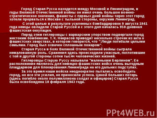 Город Старая Русса находится между Москвой и Ленинградом, в годы Великой Отечественной войны он имел очень большое военно-стратегическое значение, фашисты с первых дней войны через этот город хотели прорваться к Москве с тыльной стороны, окружив Лен…
