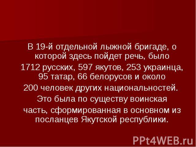 В 19-й отдельной лыжной бригаде, о которой здесь пойдет речь, было 1712 русских, 597 якутов, 253 украинца, 95 татар, 66 белорусов и около 200 человек других национальностей. Это была по существу воинская часть, сформированная в основном из посланцев…