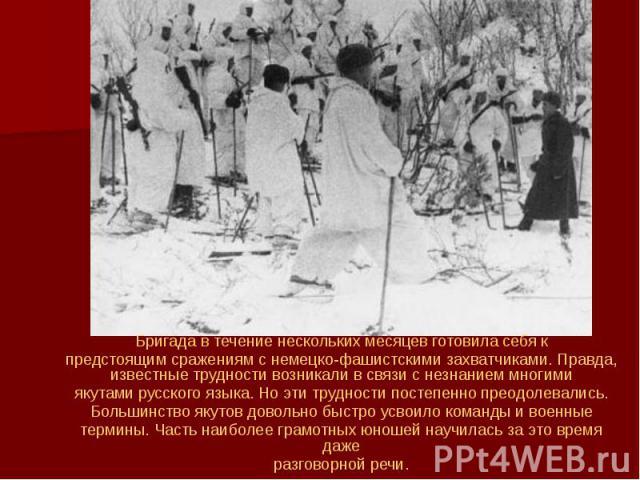 Бригада в течение нескольких месяцев готовила себя к Бригада в течение нескольких месяцев готовила себя к предстоящим сражениям с немецко-фашистскими захватчиками. Правда, известные трудности возникали в связи с незнанием многими якутами русского яз…
