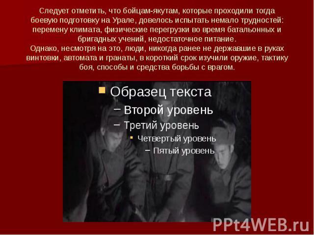 Следует отметить, что бойцам-якутам, которые проходили тогда боевую подготовку на Урале, довелось испытать немало трудностей: перемену климата, физические перегрузки во время батальонных и бригадных учений, недостаточное питание. Однако, несмотря на…
