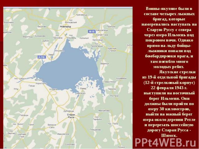 Воины-якутяне были в составе четырех лыжных бригад, которые намеревались наступать на Старую Руссу с севера через озеро Ильмень под покровом ночи. Однако прямо на льду бойцы-лыжники попали под бомбардировки врага, и там погибло много молодых ребят. …