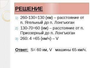 РЕШЕНИЕ 260-130=130 (км) – расстояние от п. Ягельный до п. Лонгъюган 130-70=60 (