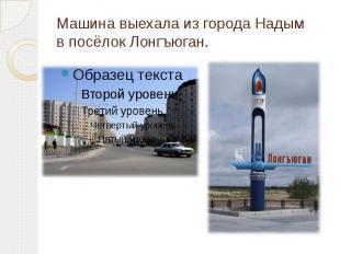 Машина выехала из города Надым в посёлок Лонгъюган.