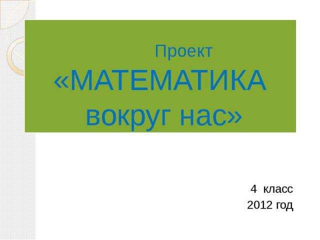 Проект «МАТЕМАТИКА вокруг нас» 4 класс 2012 год