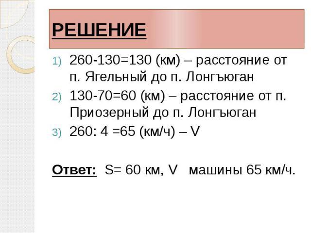 РЕШЕНИЕ 260-130=130 (км) – расстояние от п. Ягельный до п. Лонгъюган 130-70=60 (км) – расстояние от п. Приозерный до п. Лонгъюган 260: 4 =65 (км/ч) – V Ответ: S= 60 км, V машины 65 км/ч.