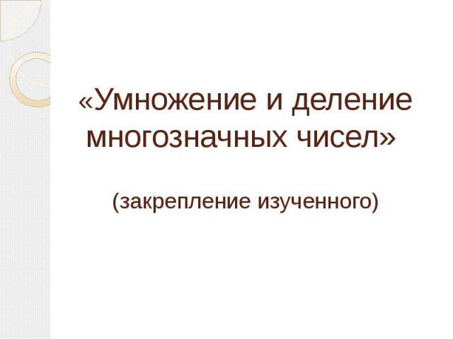 «Умножение и деление многозначных чисел» (закрепление изученного)