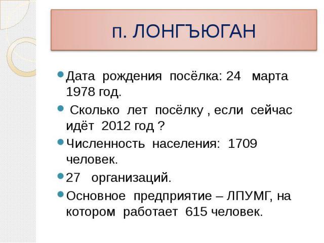 Дата рождения посёлка: 24 марта 1978 год. Сколько лет посёлку , если сейчас идёт 2012 год ? Численность населения: 1709 человек. 27 организаций. Основное предприятие – ЛПУМГ, на котором работает 615 человек.