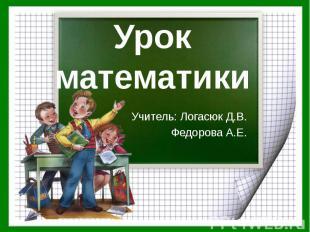 Урок математики Учитель: Логасюк Д.В. Федорова А.Е.