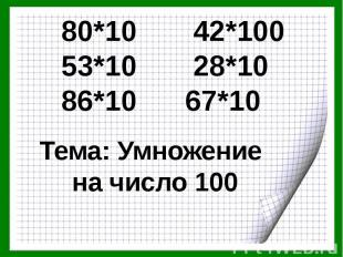 80*10 42*100 53*10 28*10 86*10 67*10 Тема: Умножение на число 100